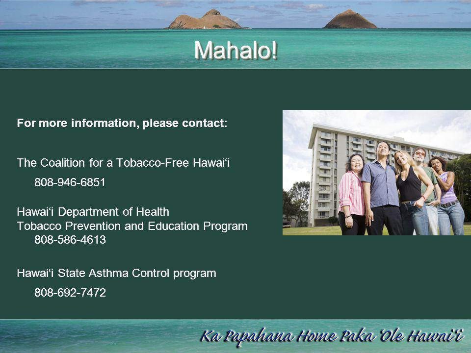Mahalo!Mahalo! For more information, please contact: The Coalition for a Tobacco-Free Hawaii 808-946-6851 Hawaii Department of Health Tobacco Preventi