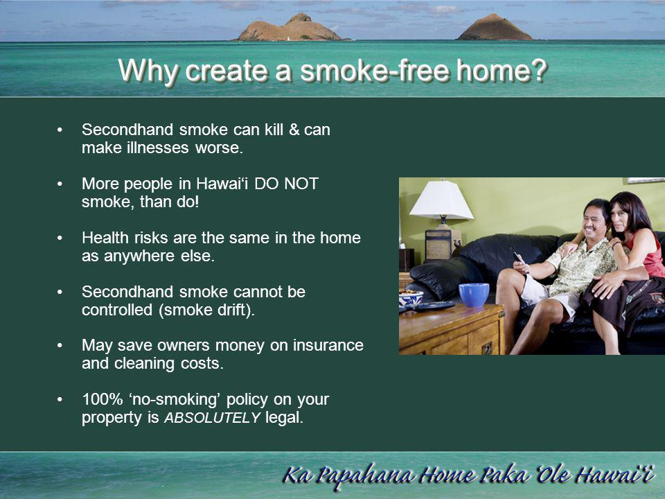 Why create a smoke-free home? Secondhand smoke can kill & can make illnesses worse. More people in Hawaii DO NOT smoke, than do! Health risks are the
