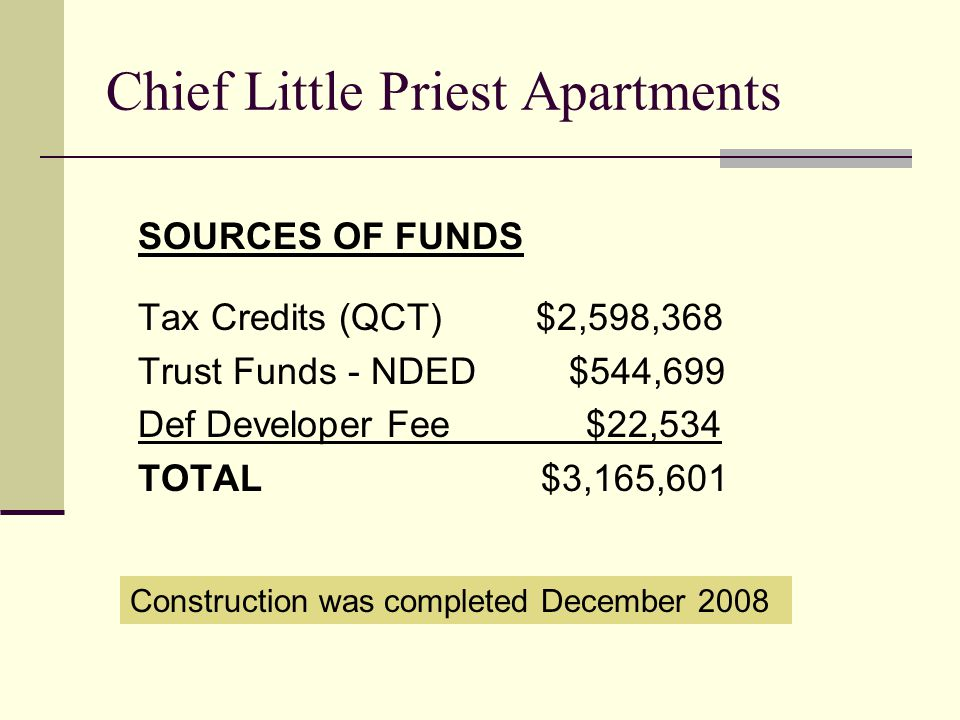 Chief Little Priest Apartments SOURCES OF FUNDS Tax Credits (QCT) $2,598,368 Trust Funds - NDED $544,699 Def Developer Fee $22,534 TOTAL $3,165,601 Co