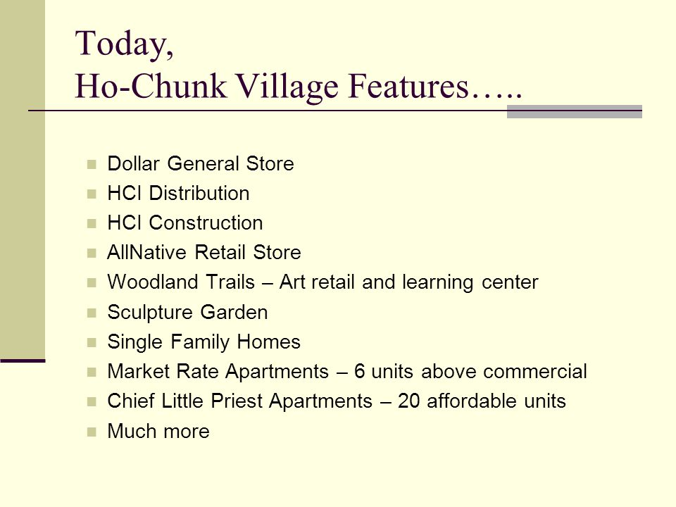 Today, Ho-Chunk Village Features….. Dollar General Store HCI Distribution HCI Construction AllNative Retail Store Woodland Trails – Art retail and lea