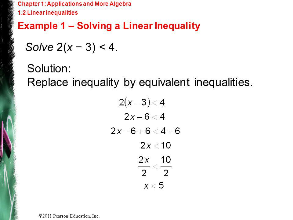 2011 Pearson Education, Inc. Chapter 1: Applications and More Algebra 1.2 Linear Inequalities Example 1 – Solving a Linear Inequality Solve 2(x 3) < 4