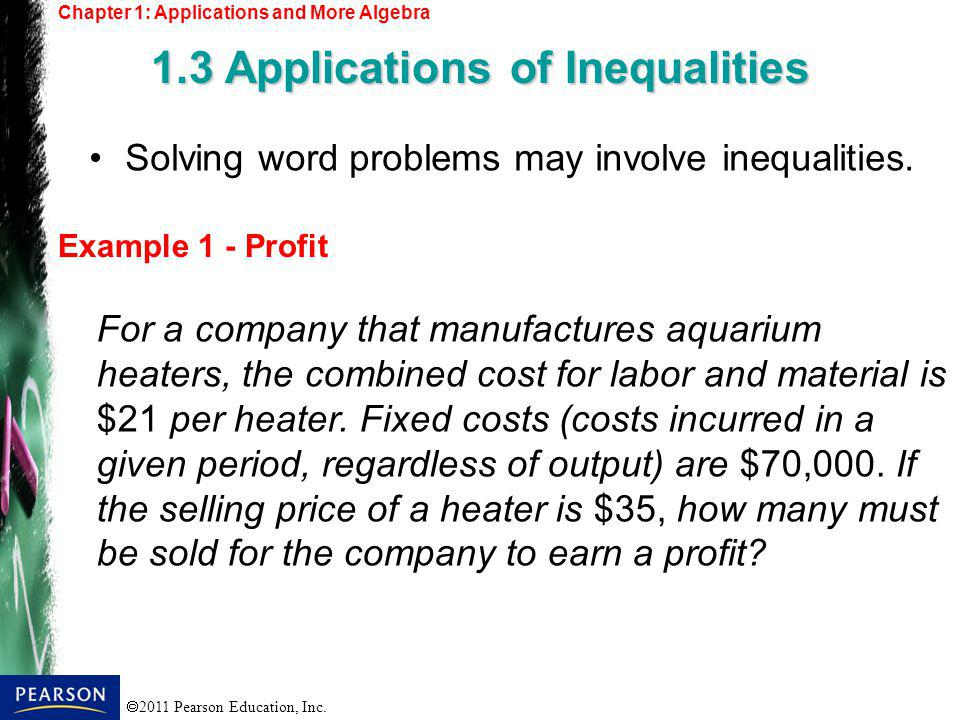 2011 Pearson Education, Inc. Chapter 1: Applications and More Algebra 1.3 Applications of Inequalities Example 1 - Profit Solving word problems may in