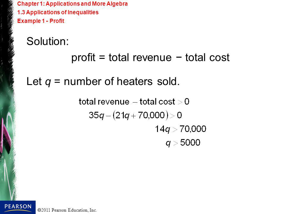 2011 Pearson Education, Inc. Solution: profit = total revenue total cost Let q = number of heaters sold. Chapter 1: Applications and More Algebra 1.3