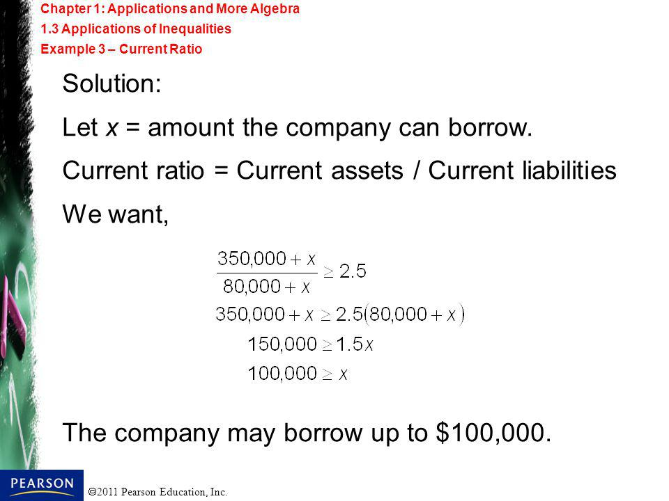 2011 Pearson Education, Inc. Solution: Let x = amount the company can borrow. Current ratio = Current assets / Current liabilities We want, The compan