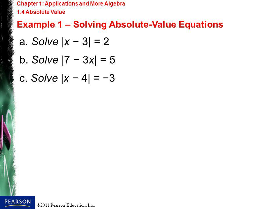 2011 Pearson Education, Inc. Chapter 1: Applications and More Algebra 1.4 Absolute Value Example 1 – Solving Absolute-Value Equations a. Solve |x 3| =