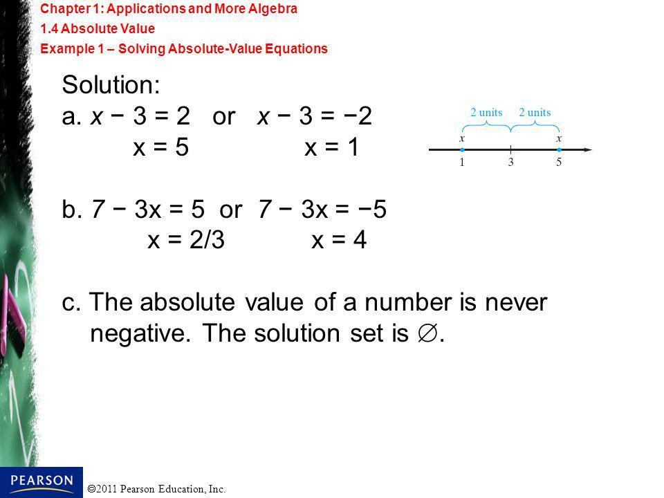 2011 Pearson Education, Inc. Solution: a. x 3 = 2 or x 3 = 2 x = 5 x = 1 b. 7 3x = 5 or 7 3x = 5 x = 2/3 x = 4 c. The absolute value of a number is ne