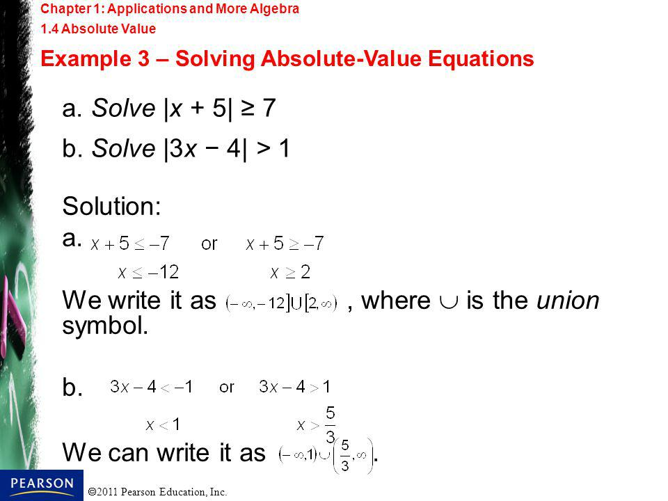 2011 Pearson Education, Inc. Chapter 1: Applications and More Algebra 1.4 Absolute Value Example 3 – Solving Absolute-Value Equations a. Solve |x + 5|