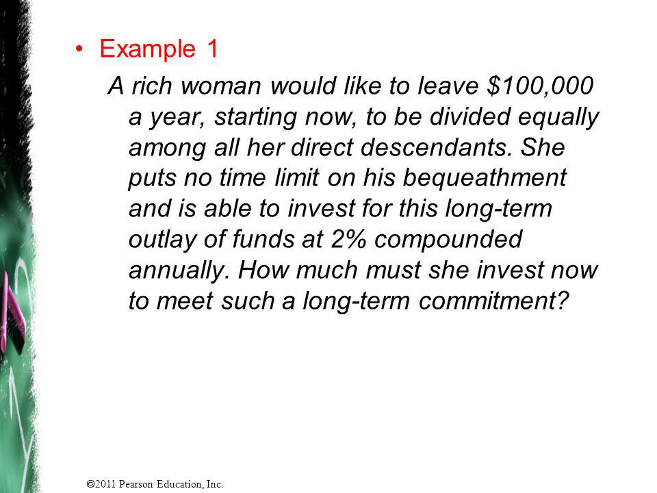 2011 Pearson Education, Inc. Example 1 A rich woman would like to leave $100,000 a year, starting now, to be divided equally among all her direct desc