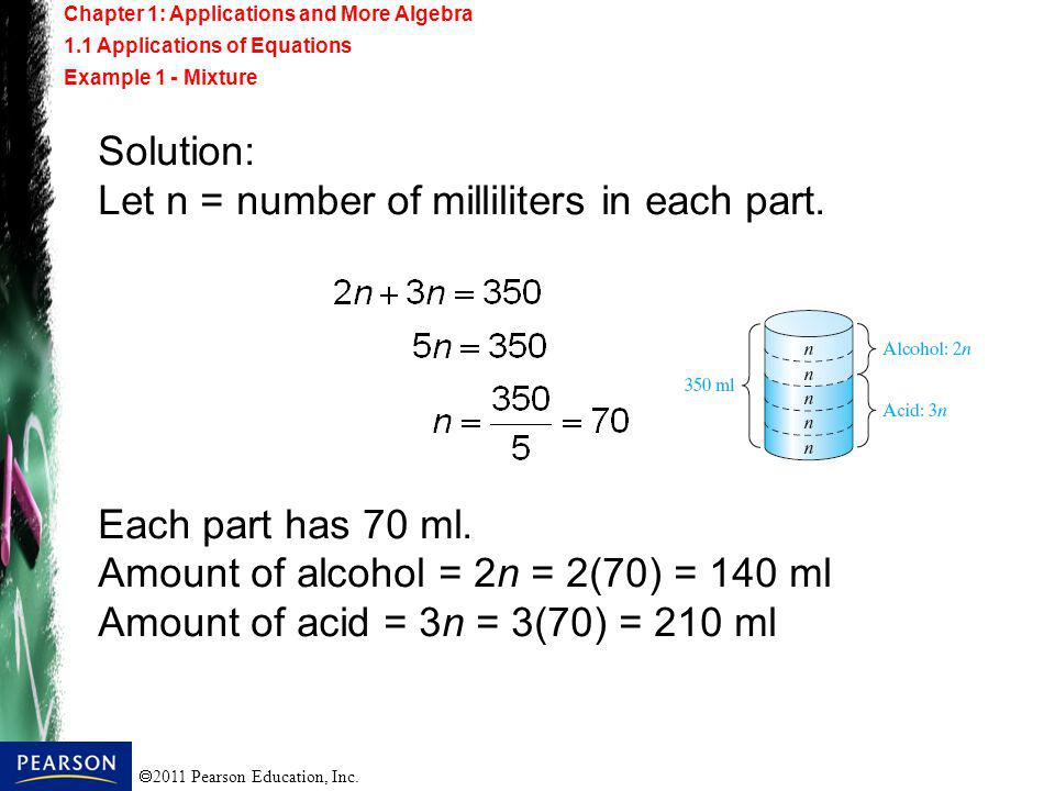 2011 Pearson Education, Inc. Solution: Let n = number of milliliters in each part. Each part has 70 ml. Amount of alcohol = 2n = 2(70) = 140 ml Amount