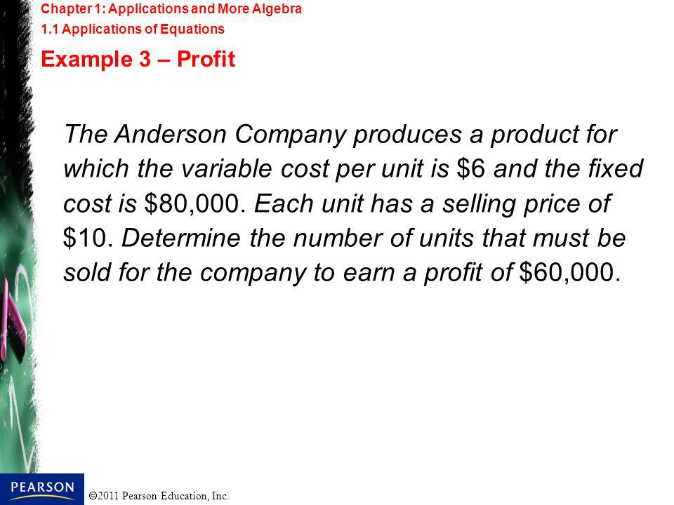 2011 Pearson Education, Inc. The Anderson Company produces a product for which the variable cost per unit is $6 and the fixed cost is $80,000. Each un