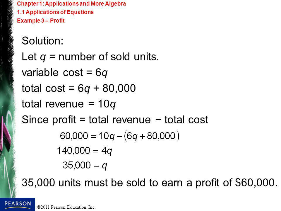 2011 Pearson Education, Inc. Solution: Let q = number of sold units. variable cost = 6q total cost = 6q + 80,000 total revenue = 10q Since profit = to
