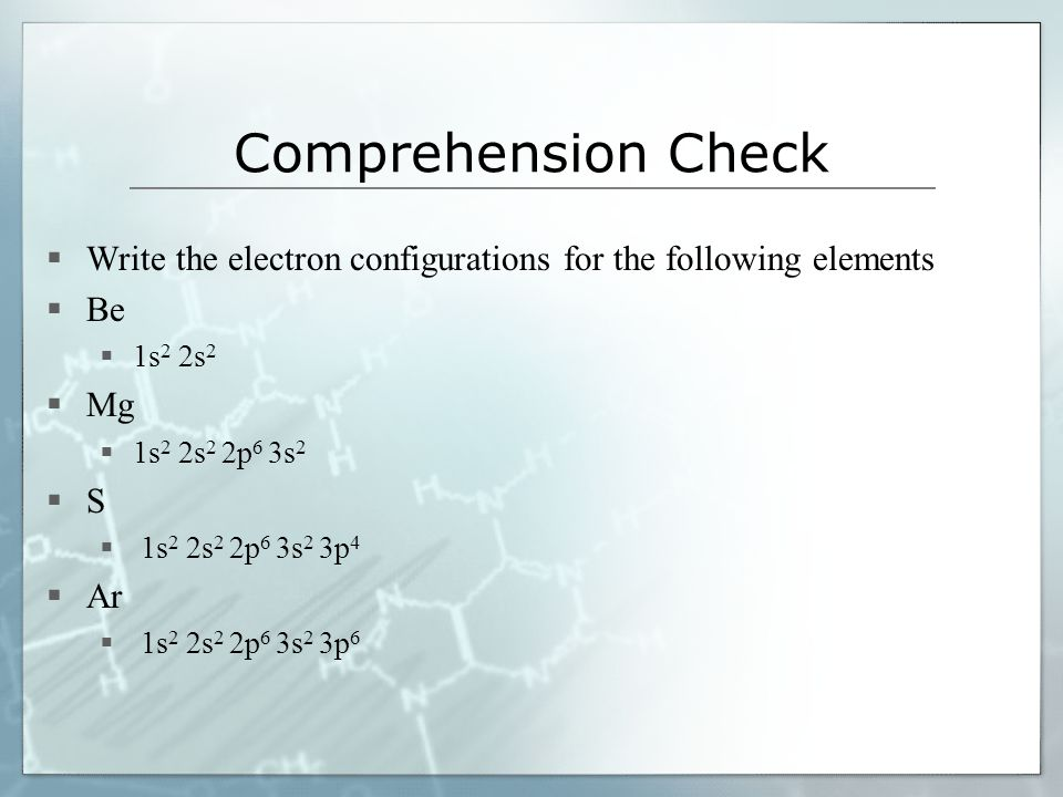 Comprehension Check Write the electron configurations for the following elements Be 1s 2 2s 2 Mg 1s 2 2s 2 2p 6 3s 2 S 1s 2 2s 2 2p 6 3s 2 3p 4 Ar 1s