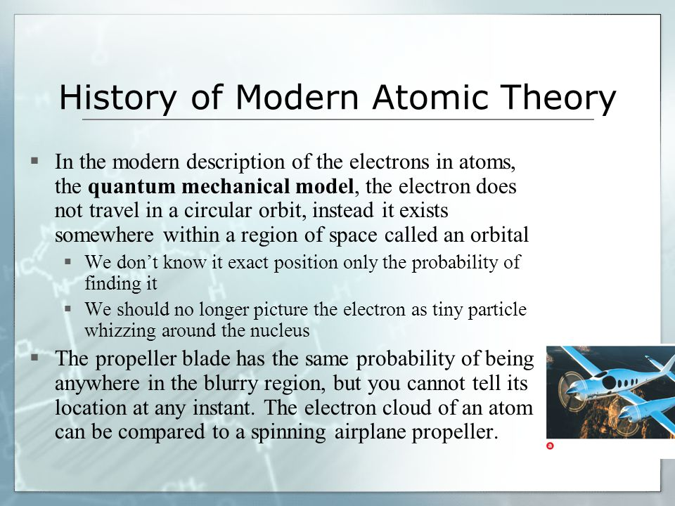 History of Modern Atomic Theory In the modern description of the electrons in atoms, the quantum mechanical model, the electron does not travel in a c
