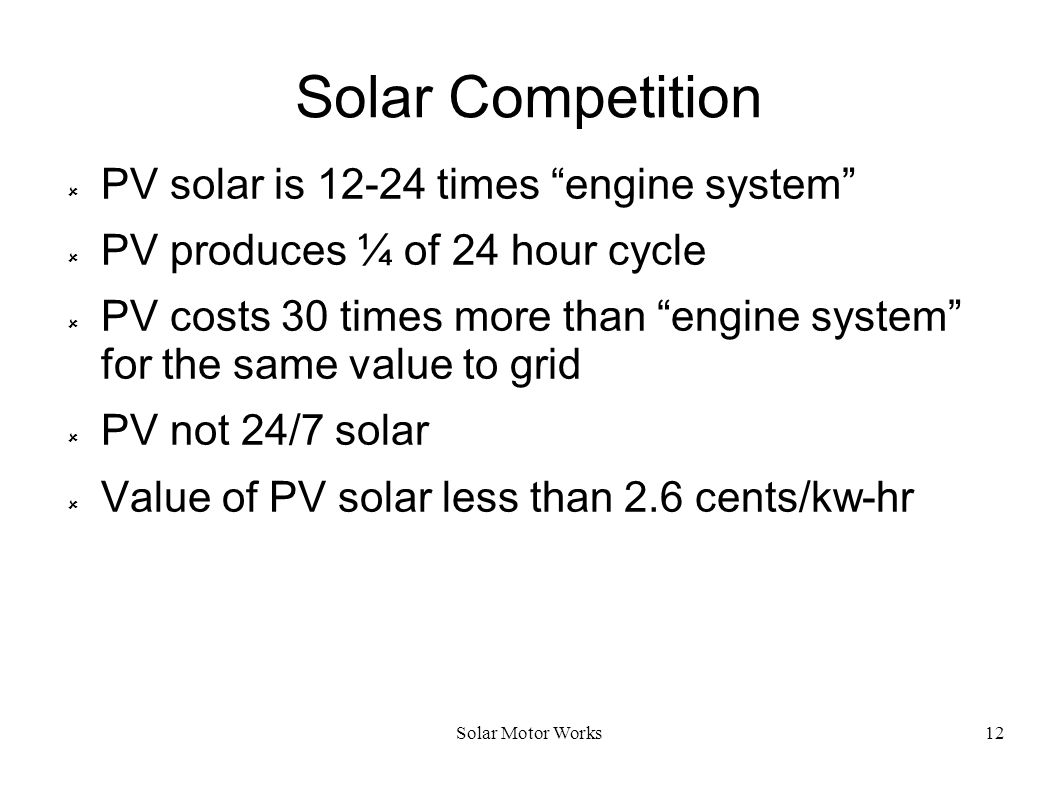 Solar Motor Works12 Solar Competition PV solar is 12-24 times engine system PV produces ¼ of 24 hour cycle PV costs 30 times more than engine system f
