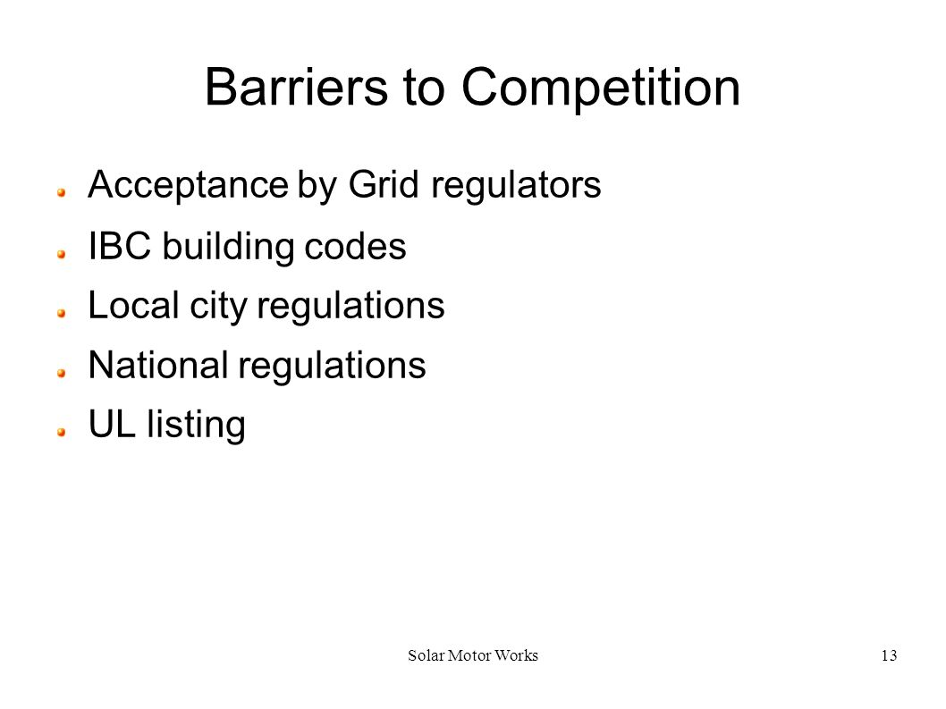 Solar Motor Works13 Barriers to Competition Acceptance by Grid regulators IBC building codes Local city regulations National regulations UL listing