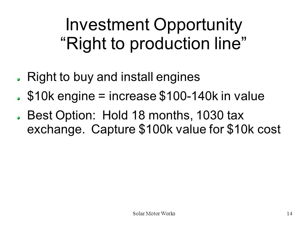 Solar Motor Works14 Investment Opportunity Right to production line Right to buy and install engines $10k engine = increase $100-140k in value Best Op