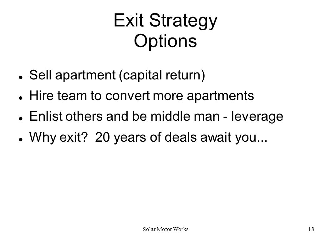 Solar Motor Works18 Exit Strategy Options Sell apartment (capital return) Hire team to convert more apartments Enlist others and be middle man - lever