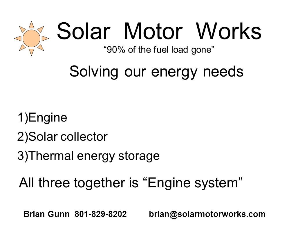 Solar Motor Works 90% of the fuel load gone 1)Engine 2)Solar collector 3)Thermal energy storage Solving our energy needs All three together is Engine