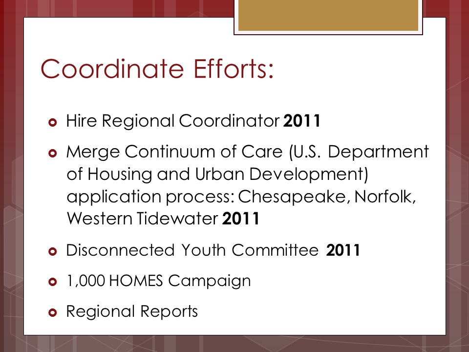 Coordinate Efforts: Hire Regional Coordinator 2011 Merge Continuum of Care (U.S. Department of Housing and Urban Development) application process: Che
