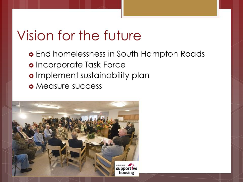 Vision for the future End homelessness in South Hampton Roads Incorporate Task Force Implement sustainability plan Measure success