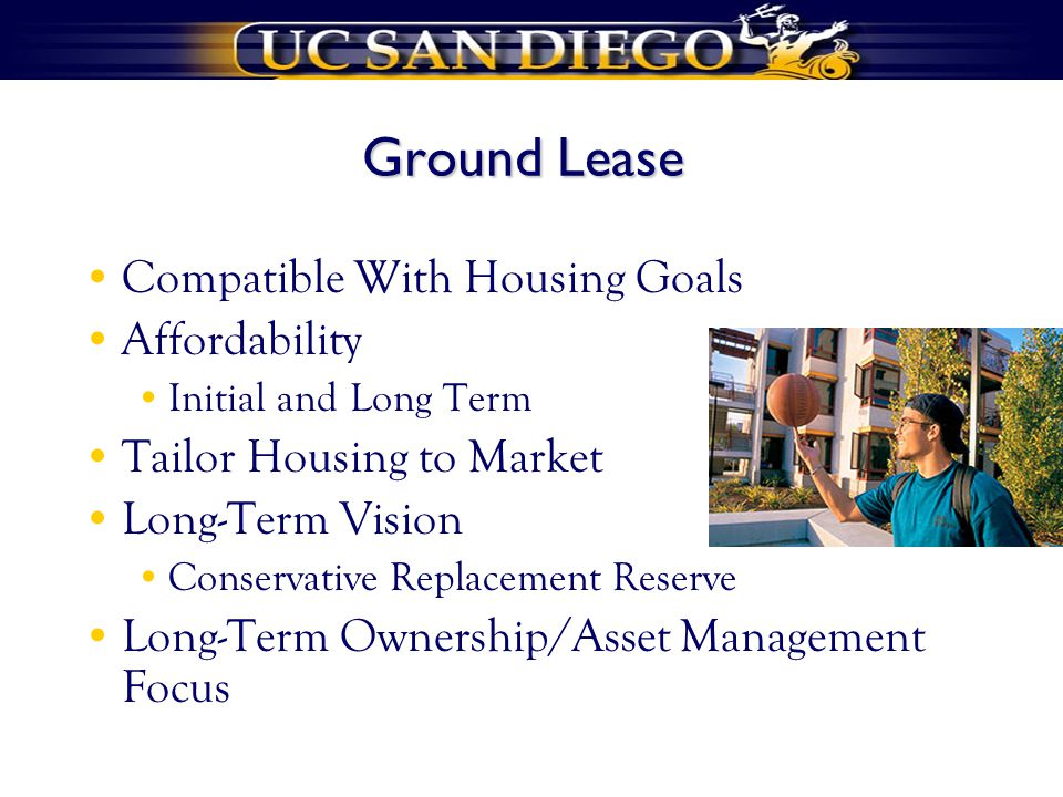 Ground Lease Compatible With Housing Goals Affordability Initial and Long Term Tailor Housing to Market Long-Term Vision Conservative Replacement Reserve Long-Term Ownership/Asset Management Focus