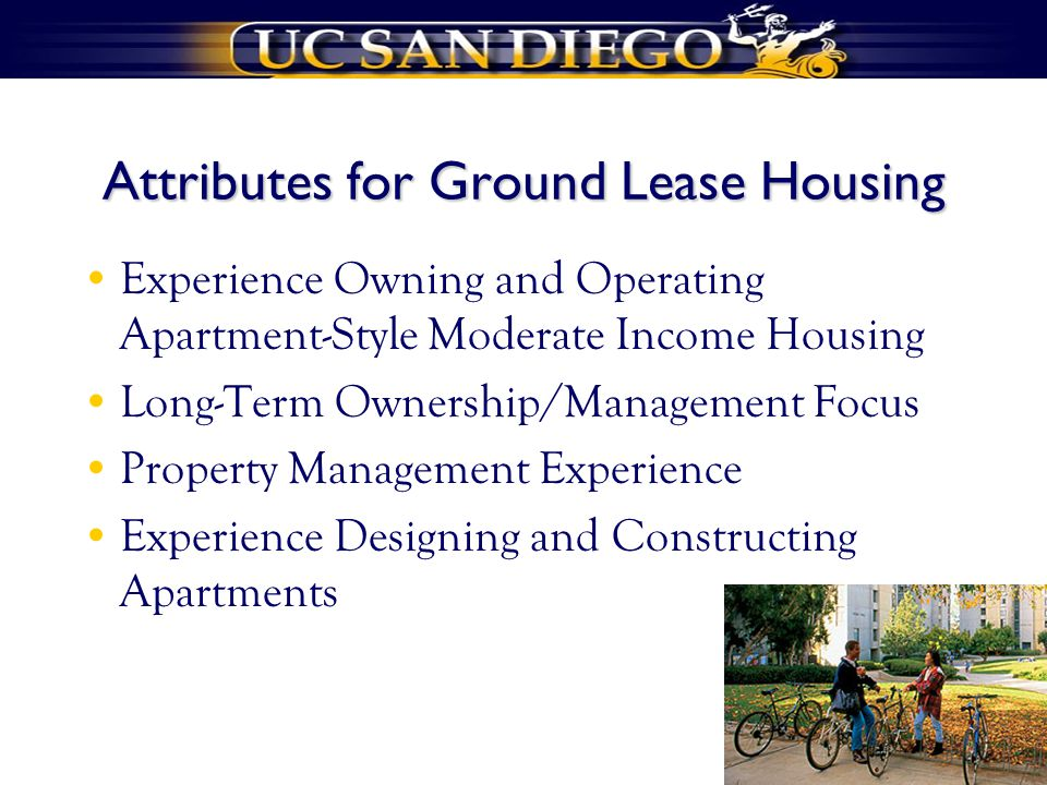 Attributes for Ground Lease Housing Experience Owning and Operating Apartment-Style Moderate Income Housing Long-Term Ownership/Management Focus Property Management Experience Experience Designing and Constructing Apartments