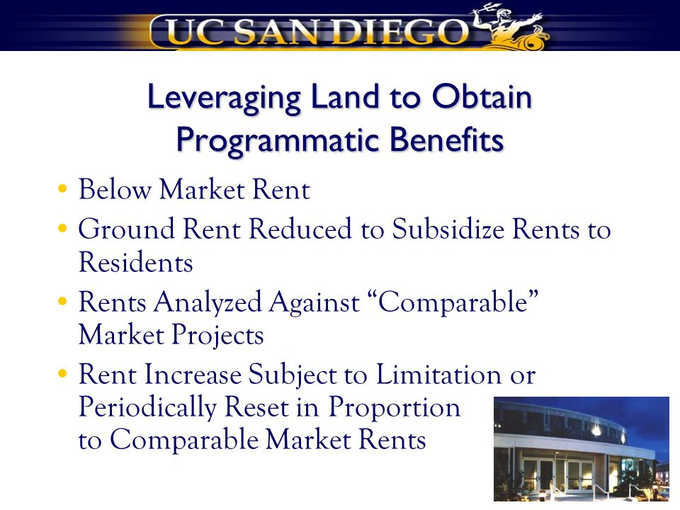 Leveraging Land to Obtain Programmatic Benefits Below Market Rent Ground Rent Reduced to Subsidize Rents to Residents Rents Analyzed Against Comparable Market Projects Rent Increase Subject to Limitation or Periodically Reset in Proportion to Comparable Market Rents
