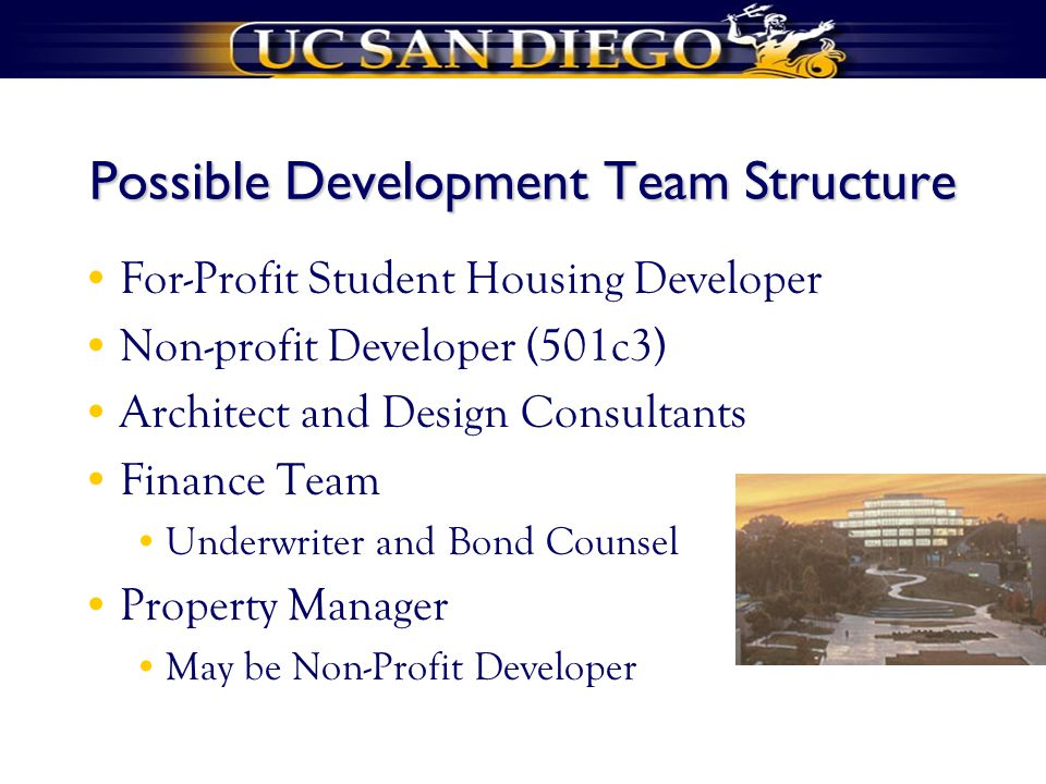 Possible Development Team Structure For-Profit Student Housing Developer Non-profit Developer (501c3) Architect and Design Consultants Finance Team Underwriter and Bond Counsel Property Manager May be Non-Profit Developer