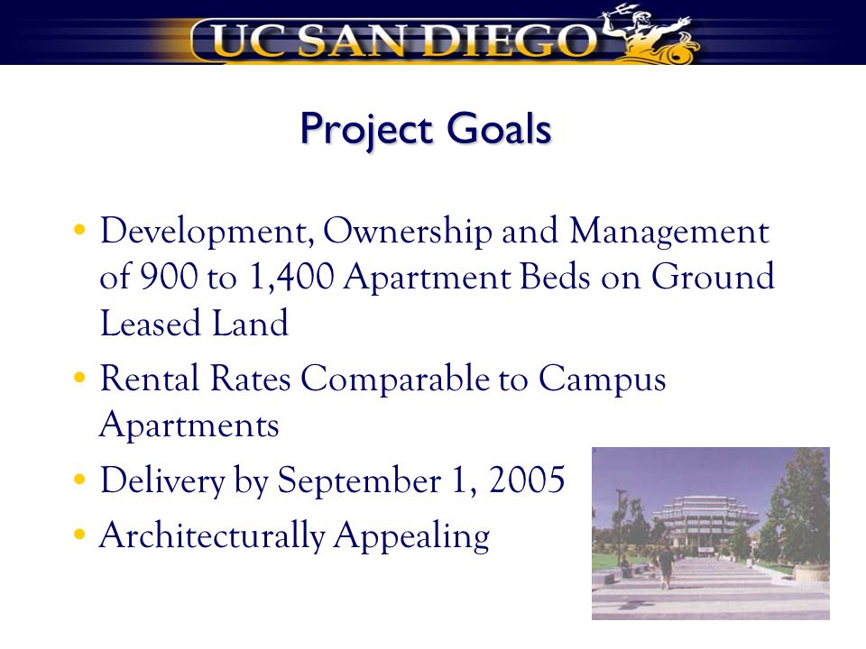 Project Goals Development, Ownership and Management of 900 to 1,400 Apartment Beds on Ground Leased Land Rental Rates Comparable to Campus Apartments Delivery by September 1, 2005 Architecturally Appealing