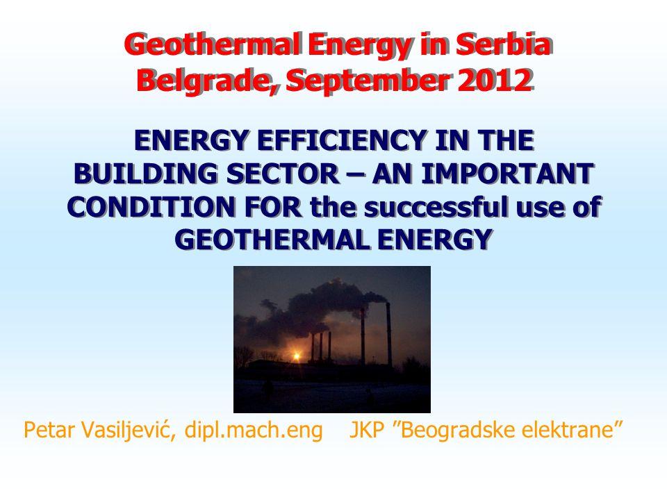 Geothermal Energy in Serbia Belgrade, September 2012 Petar Vasiljević, dipl.mach.eng JKP Beogradske elektrane ENERGY EFFICIENCY IN THE BUILDING SECTOR – AN IMPORTANT CONDITION FOR the successful use of GEOTHERMAL ENERGY
