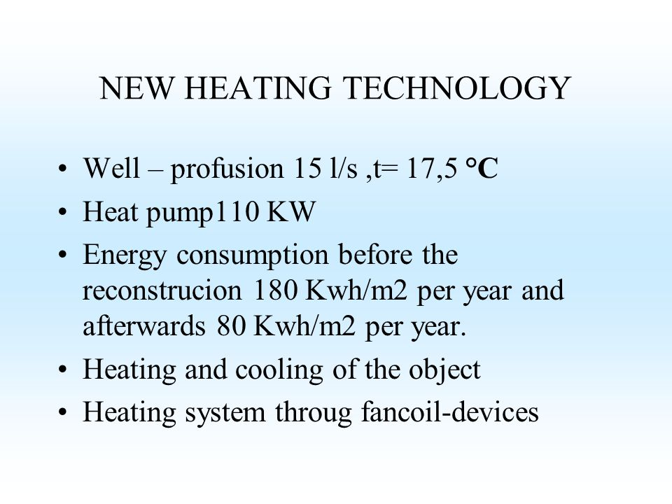 Well – profusion 15 l/s,t= 17,5 °C Heat pump110 KW Energy consumption before the reconstrucion 180 Kwh/m2 per year and afterwards 80 Kwh/m2 per year.