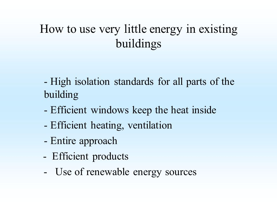 How to use very little energy in existing buildings - High isolation standards for all parts of the building - Efficient windows keep the heat inside
