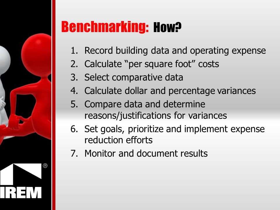 Benchmarking: How? 1.Record building data and operating expense 2.Calculate per square foot costs 3.Select comparative data 4.Calculate dollar and per