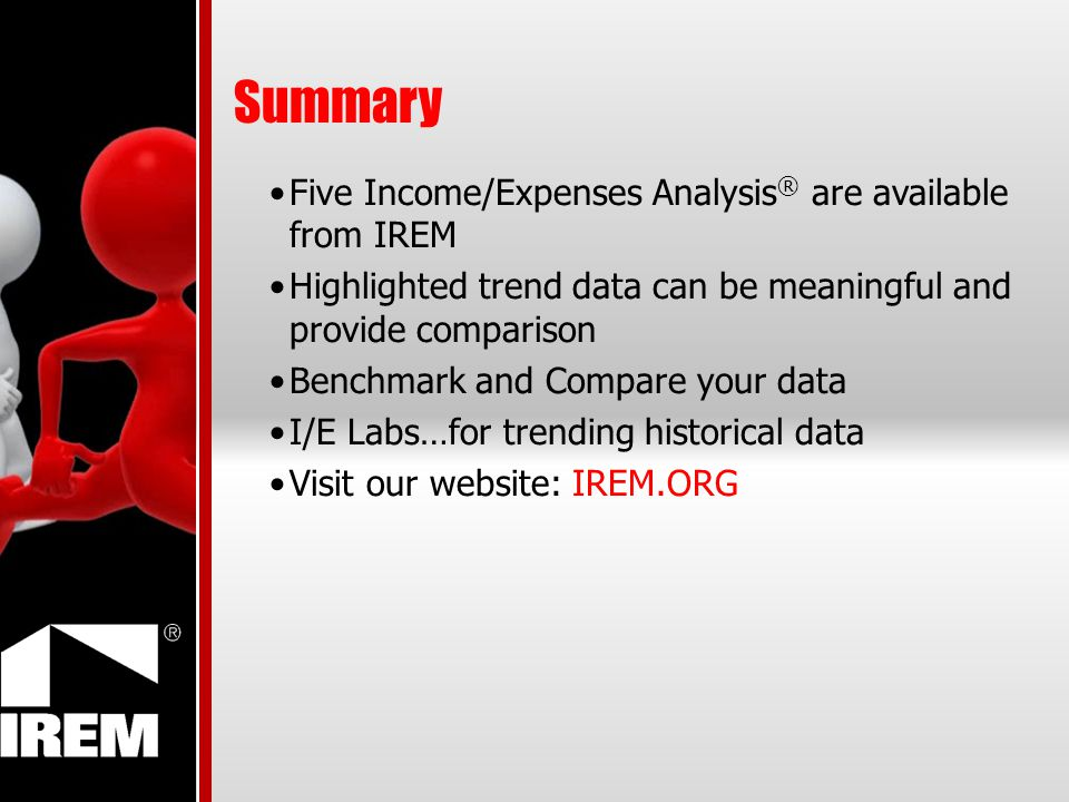 Summary Five Income/Expenses Analysis ® are available from IREM Highlighted trend data can be meaningful and provide comparison Benchmark and Compare your data I/E Labs…for trending historical data Visit our website: IREM.ORG