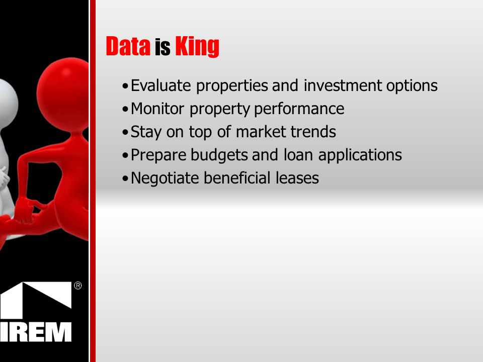 Data is King Evaluate properties and investment options Monitor property performance Stay on top of market trends Prepare budgets and loan applications Negotiate beneficial leases