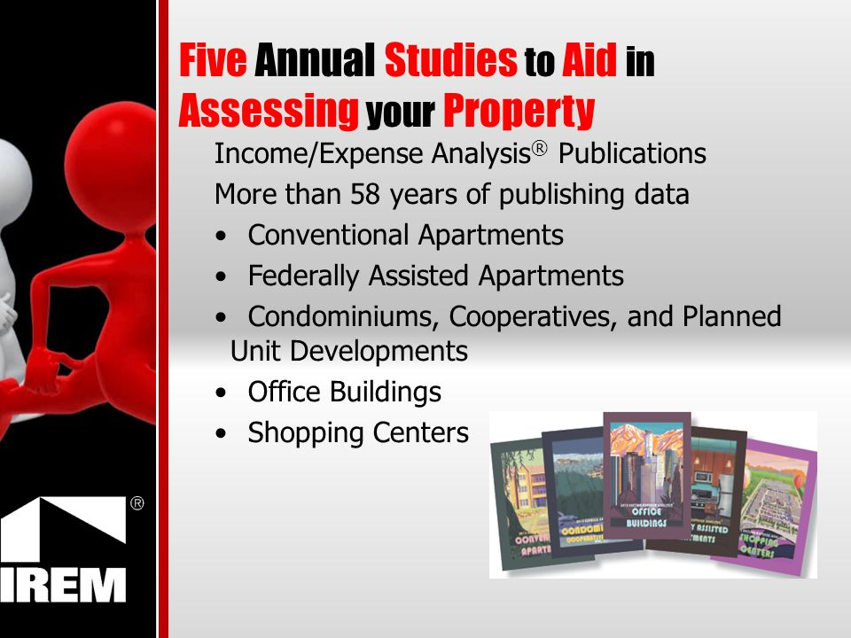 Five Annual Studies to Aid in Assessing your Property Income/Expense Analysis ® Publications More than 58 years of publishing data Conventional Apartments Federally Assisted Apartments Condominiums, Cooperatives, and Planned Unit Developments Office Buildings Shopping Centers