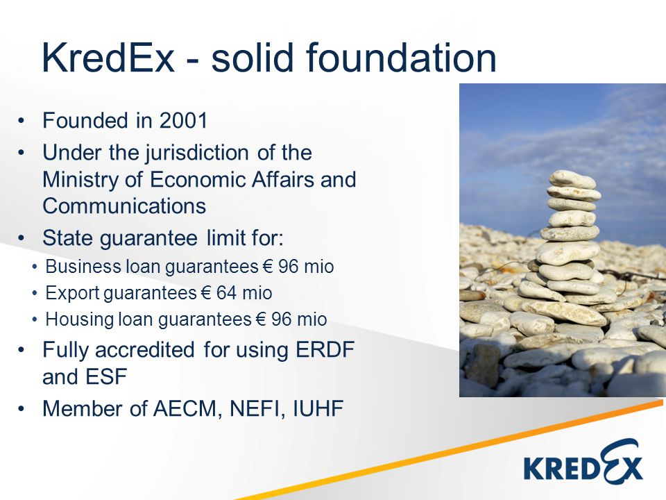 KredEx - solid foundation Founded in 2001 Under the jurisdiction of the Ministry of Economic Affairs and Communications State guarantee limit for: Business loan guarantees 96 mio Export guarantees 64 mio Housing loan guarantees 96 mio Fully accredited for using ERDF and ESF Member of AECM, NEFI, IUHF