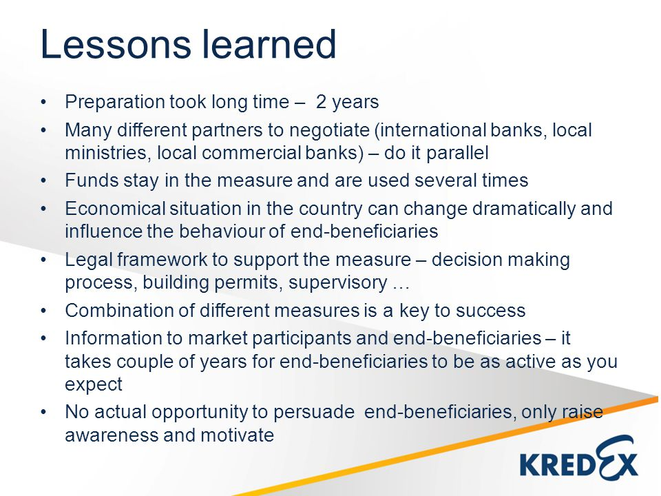 Lessons learned Preparation took long time – 2 years Many different partners to negotiate (international banks, local ministries, local commercial banks) – do it parallel Funds stay in the measure and are used several times Economical situation in the country can change dramatically and influence the behaviour of end-beneficiaries Legal framework to support the measure – decision making process, building permits, supervisory … Combination of different measures is a key to success Information to market participants and end-beneficiaries – it takes couple of years for end-beneficiaries to be as active as you expect No actual opportunity to persuade end-beneficiaries, only raise awareness and motivate