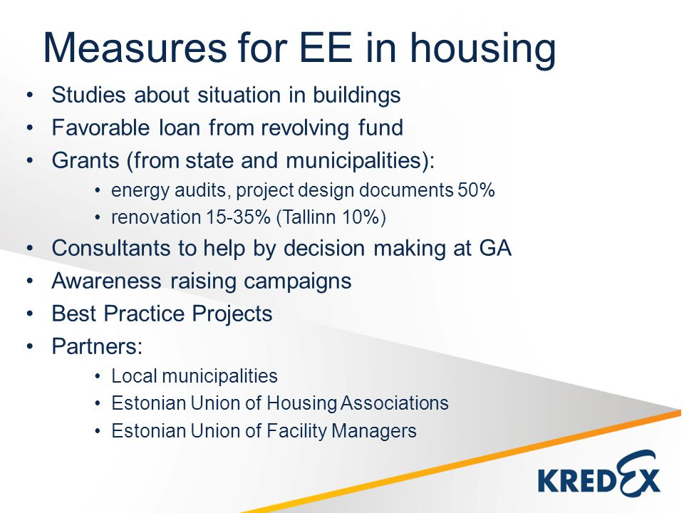Measures for EE in housing Studies about situation in buildings Favorable loan from revolving fund Grants (from state and municipalities): energy audits, project design documents 50% renovation 15-35% (Tallinn 10%) Consultants to help by decision making at GA Awareness raising campaigns Best Practice Projects Partners: Local municipalities Estonian Union of Housing Associations Estonian Union of Facility Managers