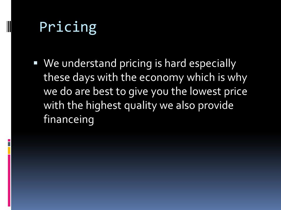 Pricing We understand pricing is hard especially these days with the economy which is why we do are best to give you the lowest price with the highest