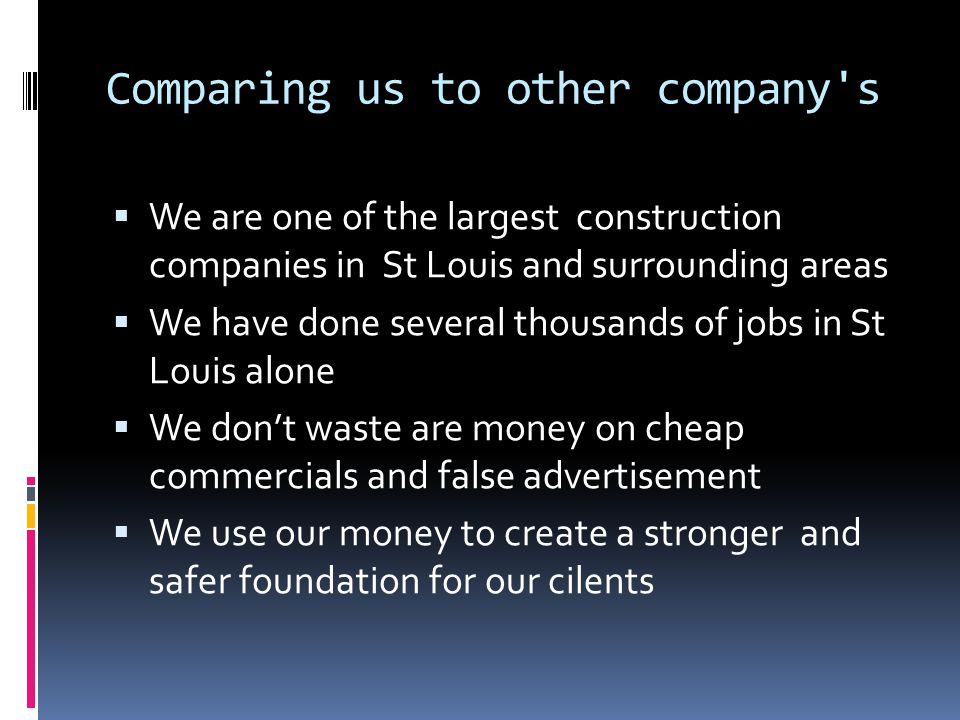 Comparing us to other company's We are one of the largest construction companies in St Louis and surrounding areas We have done several thousands of j