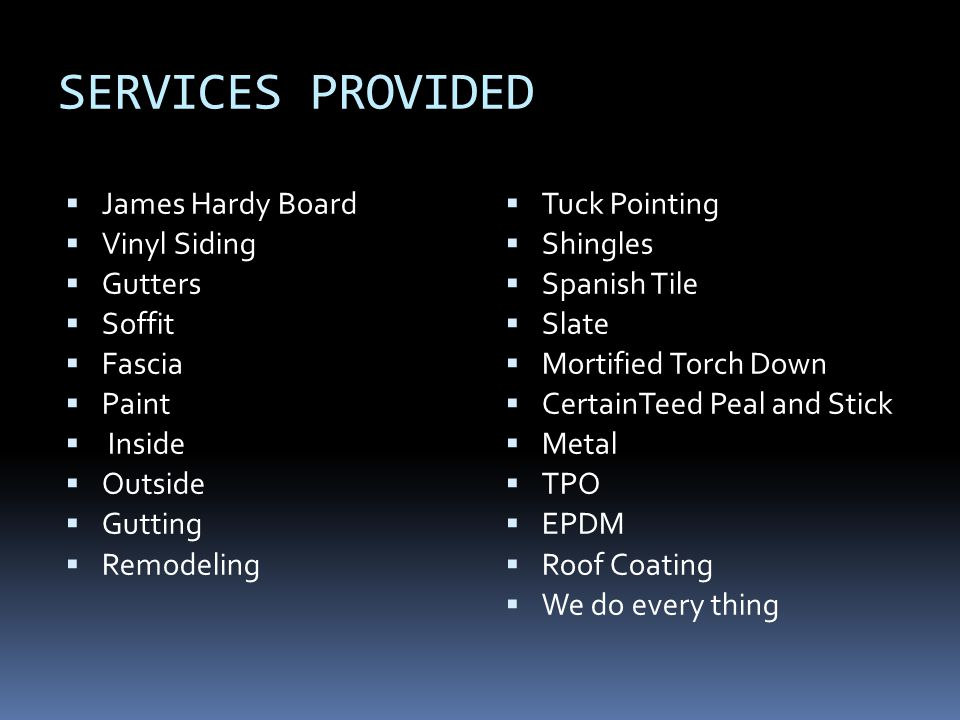 SERVICES PROVIDED James Hardy Board Vinyl Siding Gutters Soffit Fascia Paint Inside Outside Gutting Remodeling Tuck Pointing Shingles Spanish Tile Sla