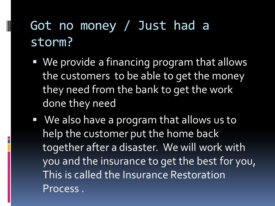 Got no money / Just had a storm? We provide a financing program that allows the customers to be able to get the money they need from the bank to get t