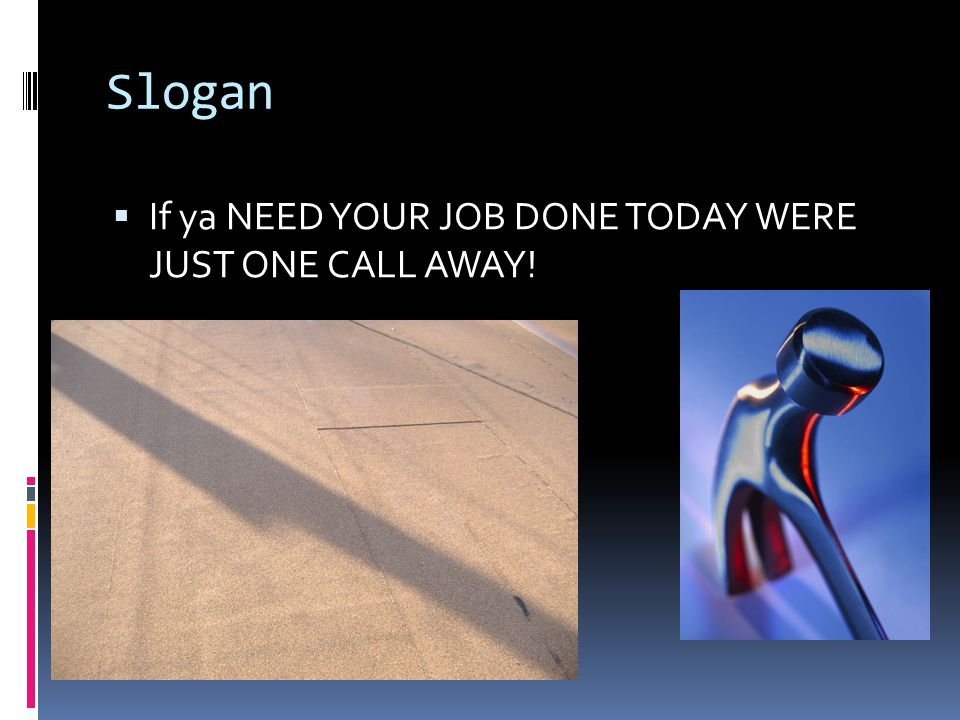 Slogan If ya NEED YOUR JOB DONE TODAY WERE JUST ONE CALL AWAY!