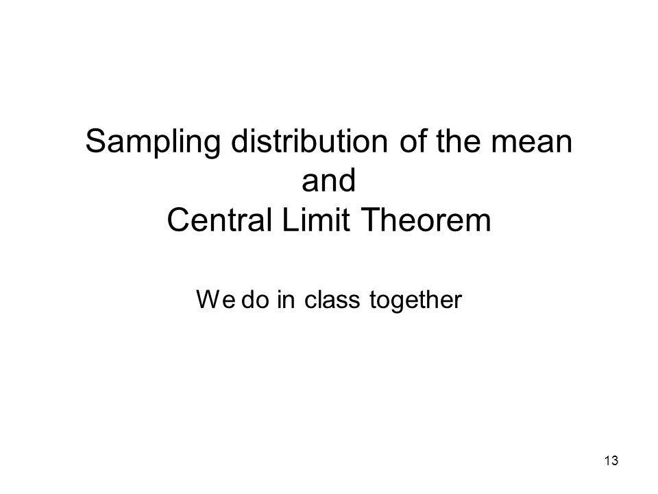 Sampling distribution of the mean and Central Limit Theorem We do in class together 13
