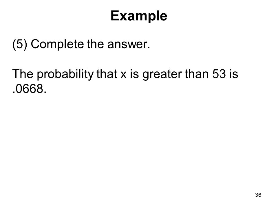 Example (5) Complete the answer. The probability that x is greater than 53 is.0668. 36