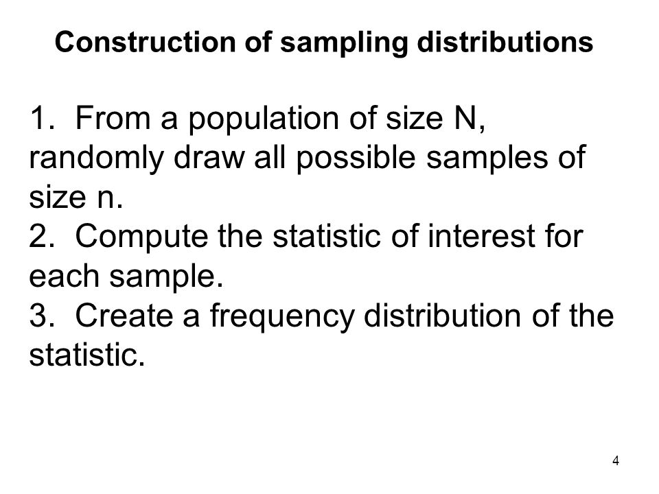 Construction of sampling distributions 1. From a population of size N, randomly draw all possible samples of size n. 2. Compute the statistic of inter