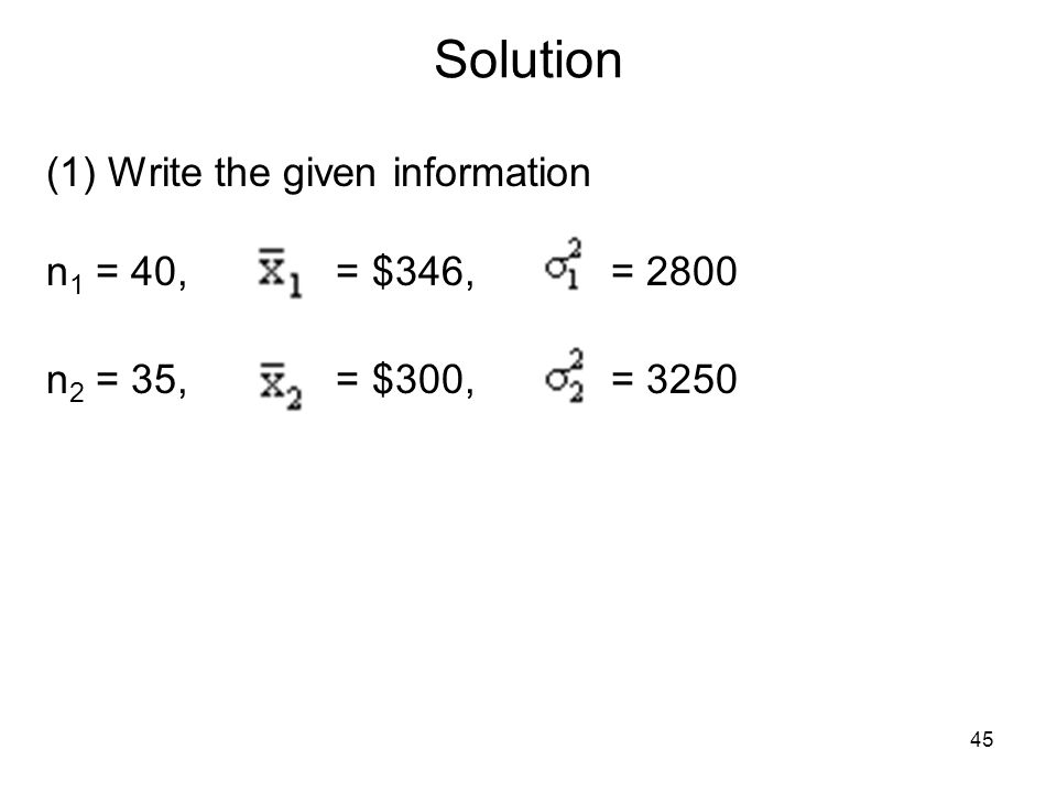 Solution (1) Write the given information n 1 = 40, = $346, = 2800 n 2 = 35, = $300, = 3250 45