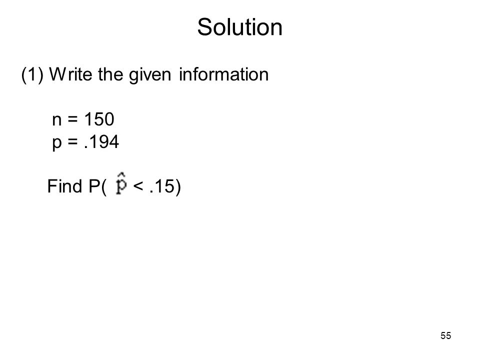 Solution (1) Write the given information n = 150 p =.194 Find P( <.15) 55