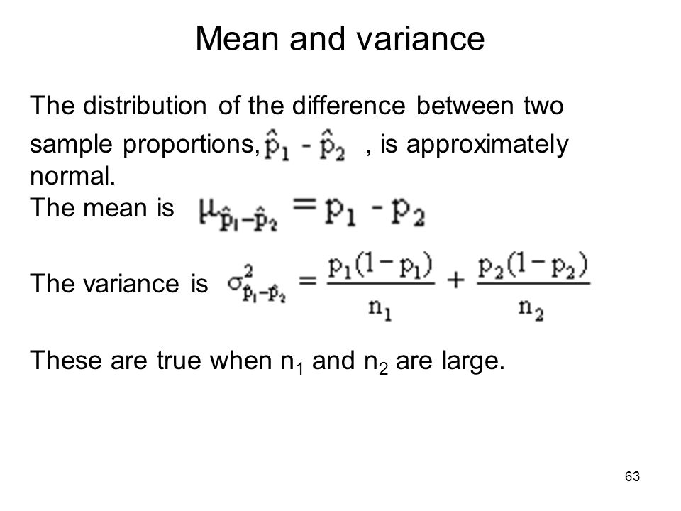 Mean and variance The distribution of the difference between two sample proportions,, is approximately normal. The mean is The variance is These are t